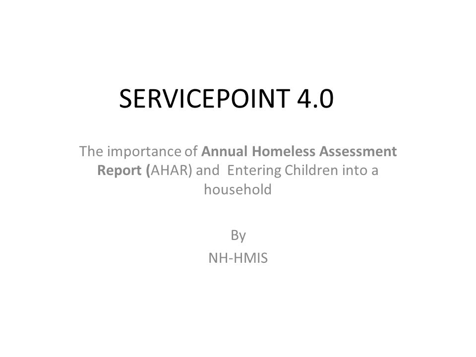 SERVICEPOINT 4.0 The importance of Annual Homeless Assessment Report (AHAR) and Entering Children into a household By NH-HMIS
