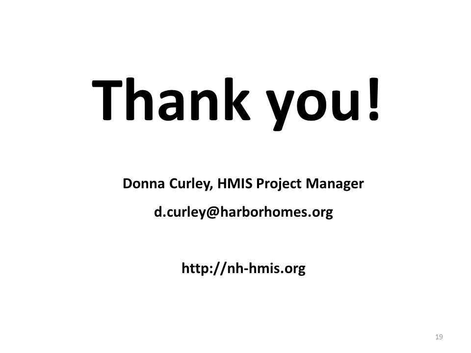 Donna Curley, HMIS Project Manager d.curley@harborhomes.org http://nh-hmis.org Thank you! 19