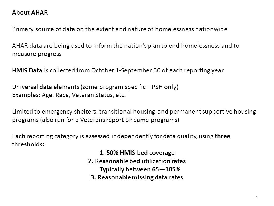 About AHAR Primary source of data on the extent and nature of homelessness nationwide AHAR data are being used to inform the nation's plan to end homelessness and to measure progress HMIS Data is collected from October 1-September 30 of each reporting year Universal data elements (some program specific—PSH only) Examples: Age, Race, Veteran Status, etc.