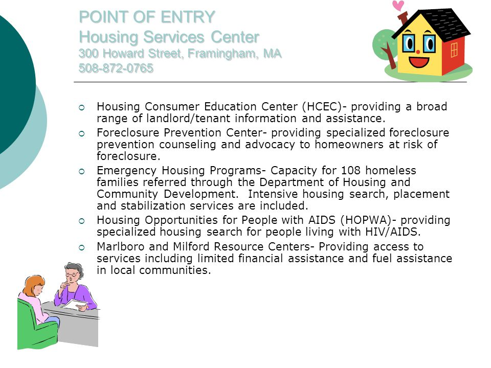 POINT OF ENTRY Housing Services Center 300 Howard Street, Framingham, MA 508-872-0765  Housing Consumer Education Center (HCEC)- providing a broad range of landlord/tenant information and assistance.