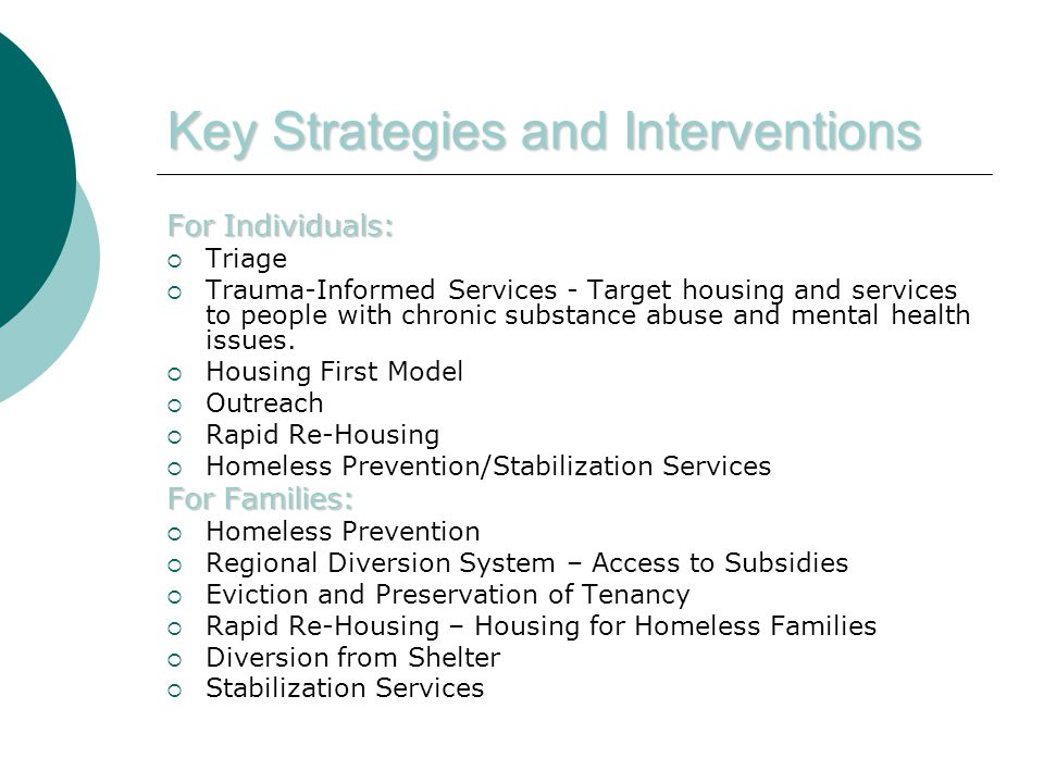 Key Strategies and Interventions For Individuals:  Triage  Trauma-Informed Services - Target housing and services to people with chronic substance abuse and mental health issues.