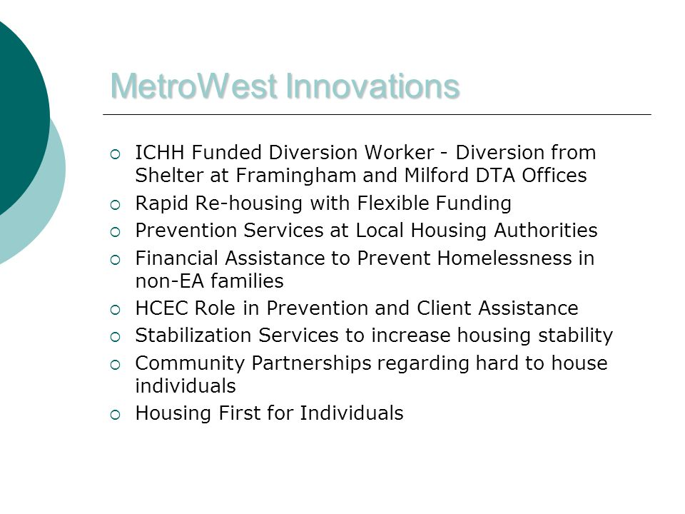 MetroWest Innovations  ICHH Funded Diversion Worker - Diversion from Shelter at Framingham and Milford DTA Offices  Rapid Re-housing with Flexible Funding  Prevention Services at Local Housing Authorities  Financial Assistance to Prevent Homelessness in non-EA families  HCEC Role in Prevention and Client Assistance  Stabilization Services to increase housing stability  Community Partnerships regarding hard to house individuals  Housing First for Individuals