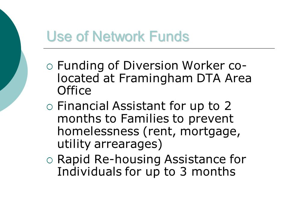 Use of Network Funds  Funding of Diversion Worker co- located at Framingham DTA Area Office  Financial Assistant for up to 2 months to Families to prevent homelessness (rent, mortgage, utility arrearages)  Rapid Re-housing Assistance for Individuals for up to 3 months