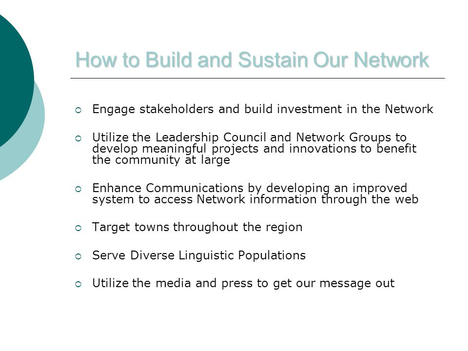 How to Build and Sustain Our Network  Engage stakeholders and build investment in the Network  Utilize the Leadership Council and Network Groups to develop meaningful projects and innovations to benefit the community at large  Enhance Communications by developing an improved system to access Network information through the web  Target towns throughout the region  Serve Diverse Linguistic Populations  Utilize the media and press to get our message out