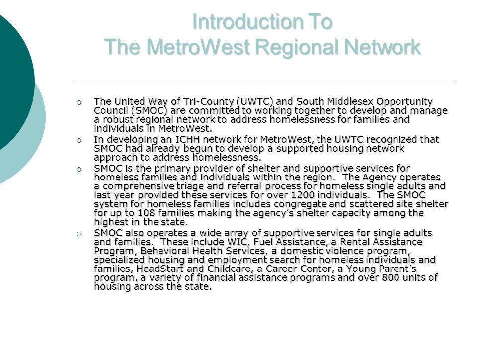 Introduction To The MetroWest Regional Network  The United Way of Tri-County (UWTC) and South Middlesex Opportunity Council (SMOC) are committed to working together to develop and manage a robust regional network to address homelessness for families and individuals in MetroWest.