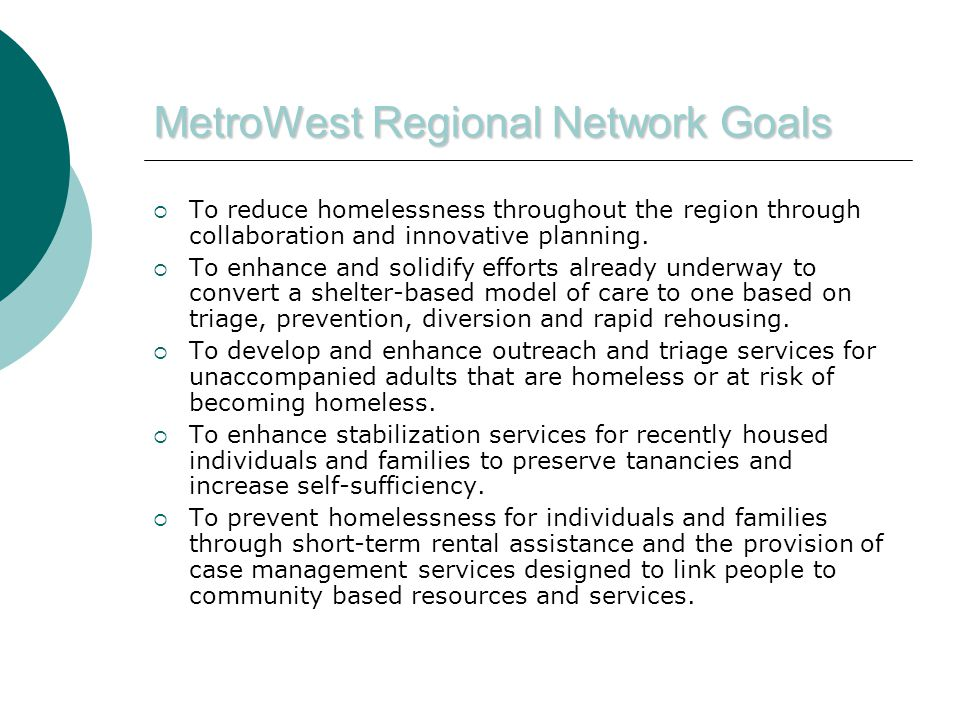 MetroWest Regional Network Goals  To reduce homelessness throughout the region through collaboration and innovative planning.