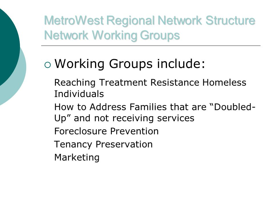 MetroWest Regional Network Structure Network Working Groups  Working Groups include: Reaching Treatment Resistance Homeless Individuals How to Address Families that are Doubled- Up and not receiving services Foreclosure Prevention Tenancy Preservation Marketing