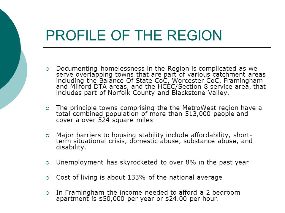 PROFILE OF THE REGION  Documenting homelessness in the Region is complicated as we serve overlapping towns that are part of various catchment areas including the Balance Of State CoC, Worcester CoC, Framingham and Milford DTA areas, and the HCEC/Section 8 service area, that includes part of Norfolk County and Blackstone Valley.