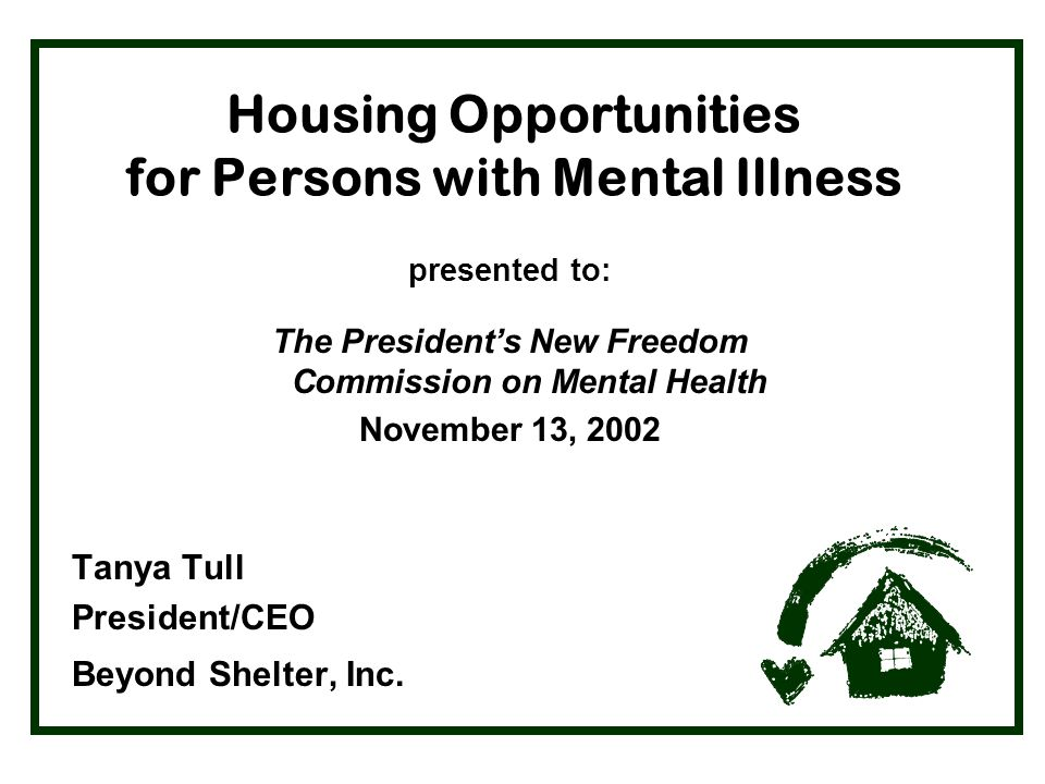 Housing Opportunities for Persons with Mental Illness presented to: The President's New Freedom Commission on Mental Health November 13, 2002 Tanya Tull President/CEO Beyond Shelter, Inc.