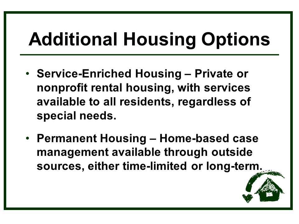 Service-Enriched Housing – Private or nonprofit rental housing, with services available to all residents, regardless of special needs.