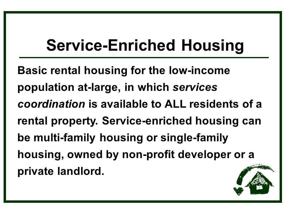 Service-Enriched Housing Basic rental housing for the low-income population at-large, in which services coordination is available to ALL residents of a rental property.