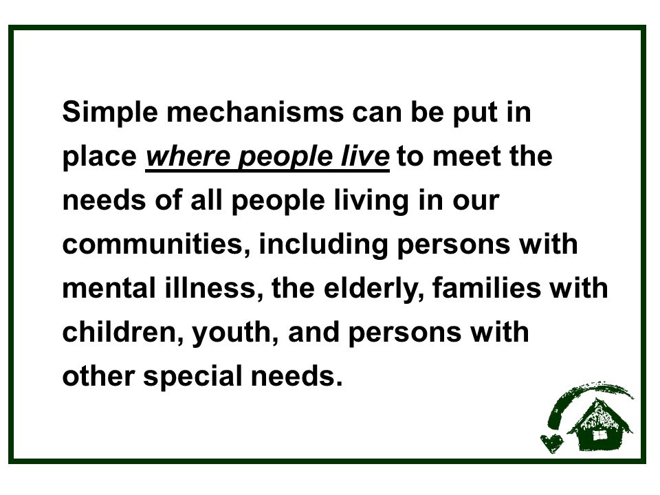 Simple mechanisms can be put in place where people live to meet the needs of all people living in our communities, including persons with mental illness, the elderly, families with children, youth, and persons with other special needs.