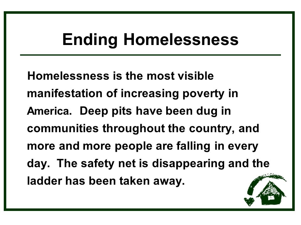 Ending Homelessness Homelessness is the most visible manifestation of increasing poverty in America.