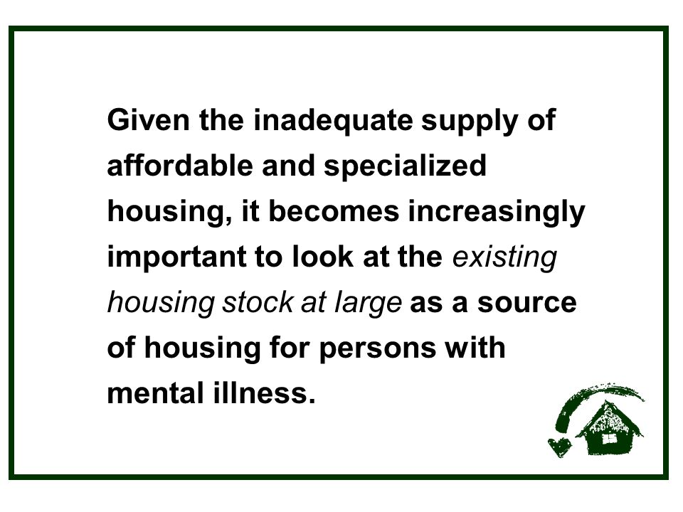 Given the inadequate supply of affordable and specialized housing, it becomes increasingly important to look at the existing housing stock at large as a source of housing for persons with mental illness.