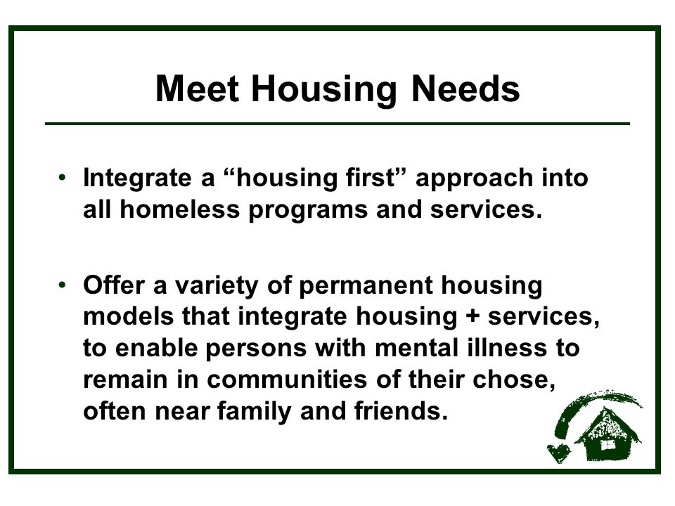 Meet Housing Needs Integrate a housing first approach into all homeless programs and services.