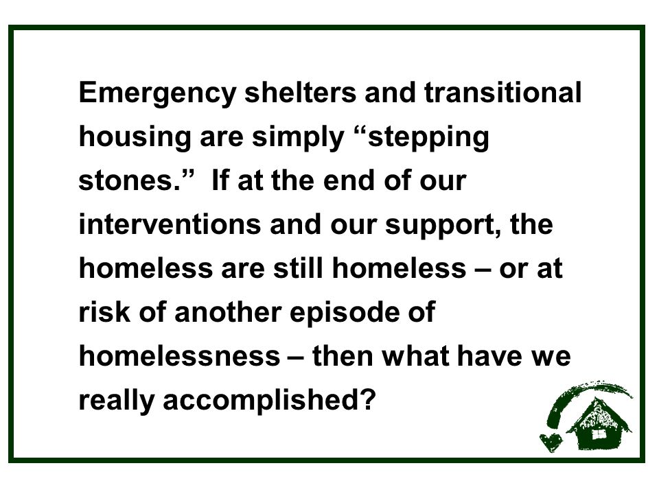 Emergency shelters and transitional housing are simply stepping stones. If at the end of our interventions and our support, the homeless are still homeless – or at risk of another episode of homelessness – then what have we really accomplished