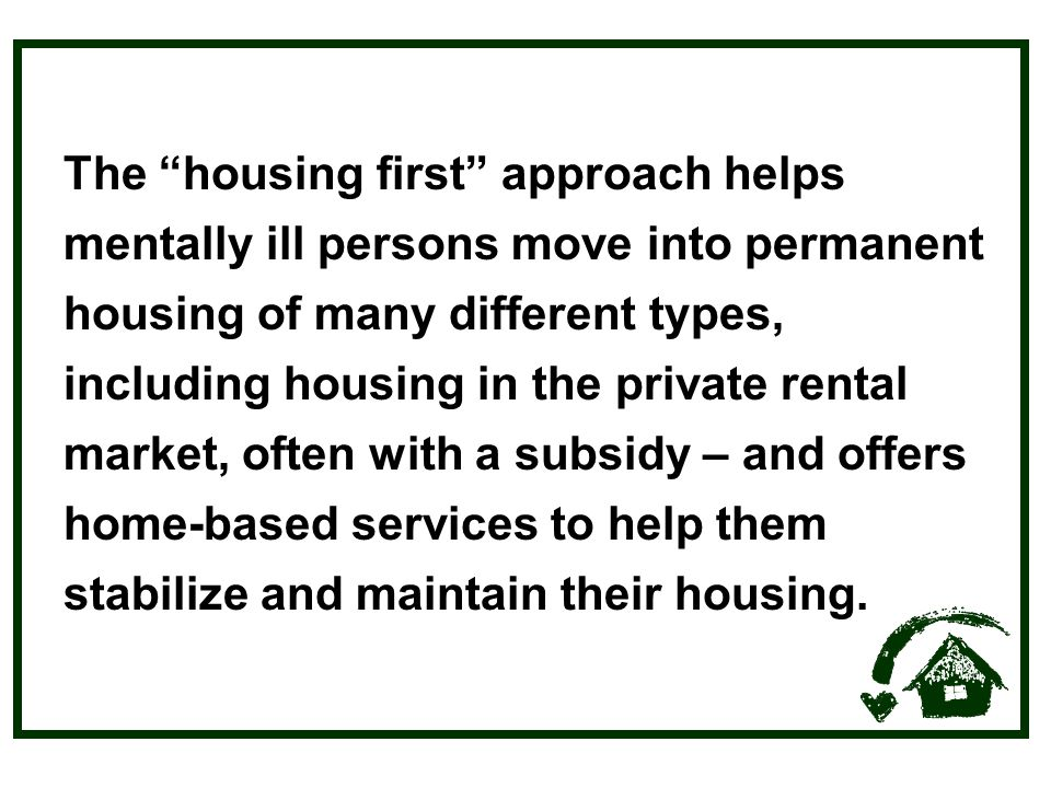 The housing first approach helps mentally ill persons move into permanent housing of many different types, including housing in the private rental market, often with a subsidy – and offers home-based services to help them stabilize and maintain their housing.