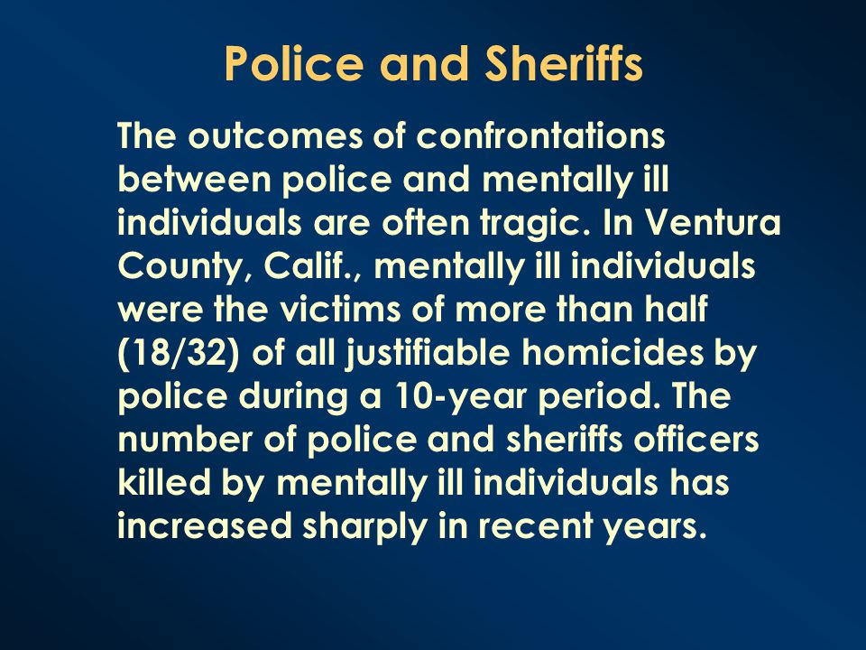 Police and Sheriffs The outcomes of confrontations between police and mentally ill individuals are often tragic. In Ventura County, Calif., mentally i