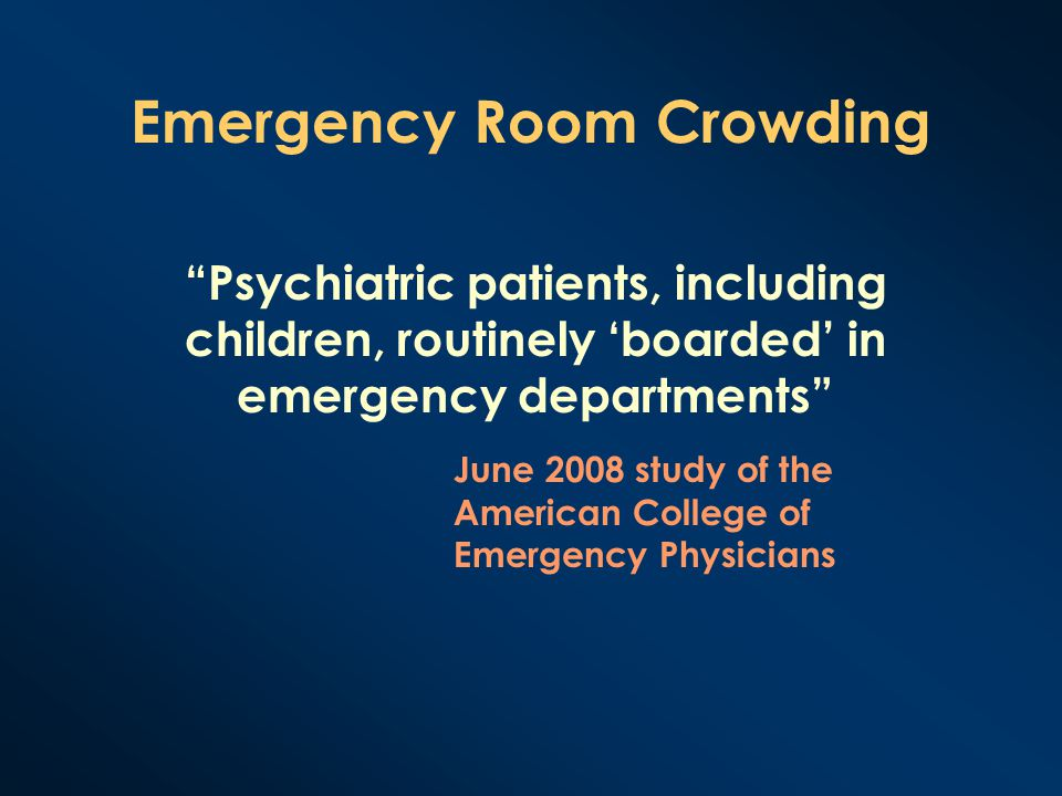 """Emergency Room Crowding """"Psychiatric patients, including children, routinely 'boarded' in emergency departments"""" June 2008 study of the American Colle"""