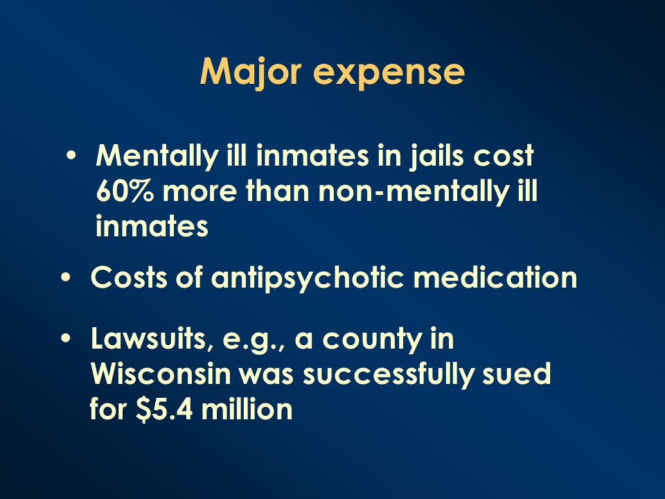 Major expense Mentally ill inmates in jails cost 60% more than non-mentally ill inmates Costs of antipsychotic medication Lawsuits, e.g., a county in