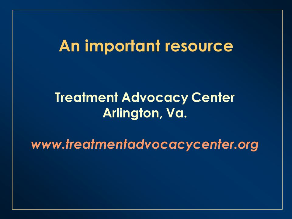 An important resource Treatment Advocacy Center Arlington, Va. www.treatmentadvocacycenter.org