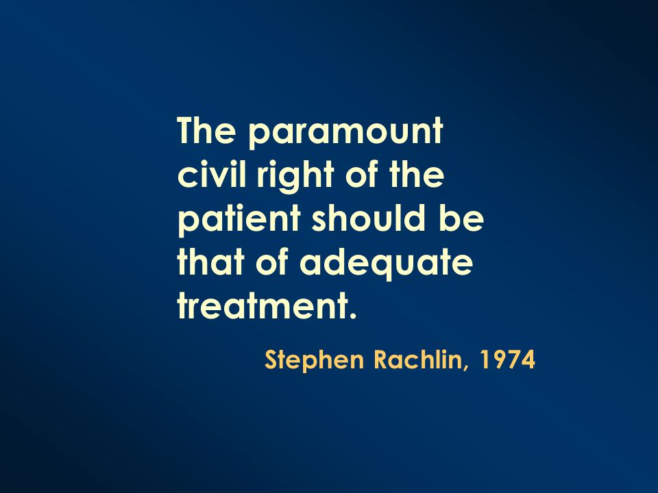 The paramount civil right of the patient should be that of adequate treatment. Stephen Rachlin, 1974