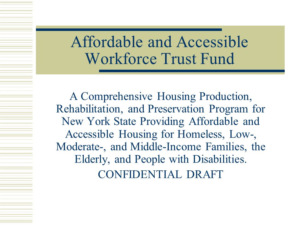 Affordable and Accessible Workforce Trust Fund A Comprehensive Housing Production, Rehabilitation, and Preservation Program for New York State Providing Affordable and Accessible Housing for Homeless, Low-, Moderate-, and Middle-Income Families, the Elderly, and People with Disabilities.