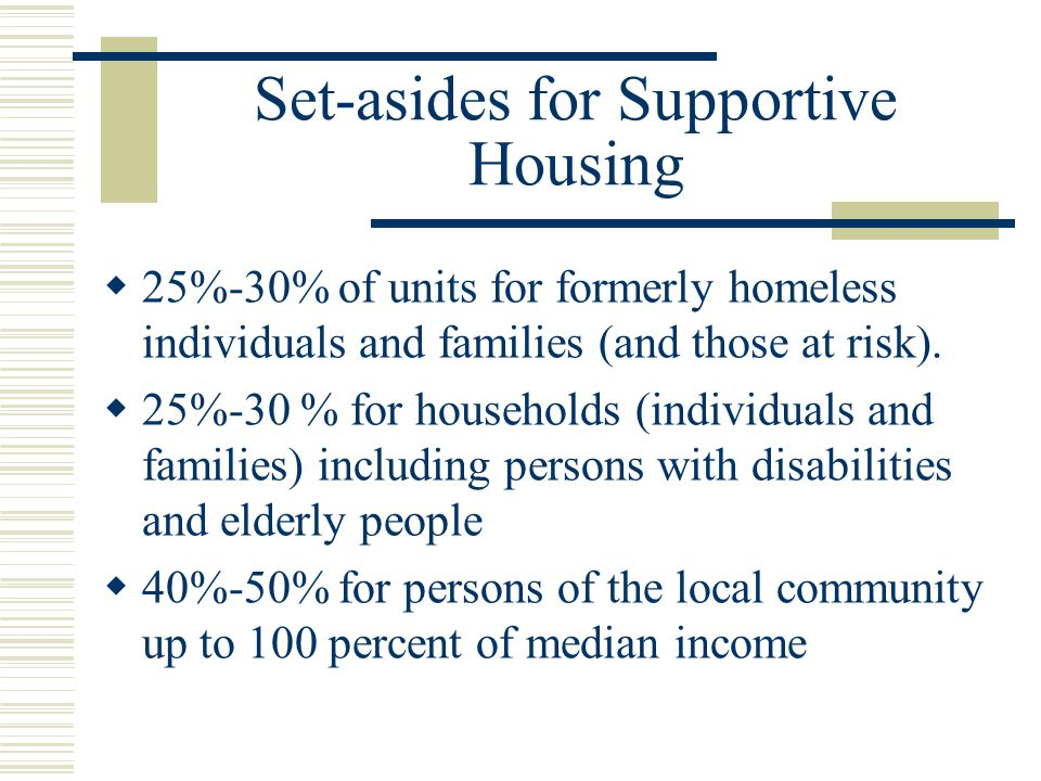 Set-asides for Supportive Housing  25%-30% of units for formerly homeless individuals and families (and those at risk).
