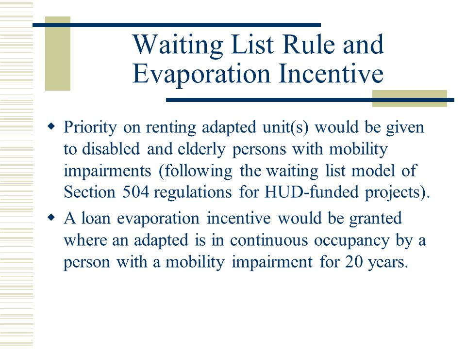 Waiting List Rule and Evaporation Incentive  Priority on renting adapted unit(s) would be given to disabled and elderly persons with mobility impairments (following the waiting list model of Section 504 regulations for HUD-funded projects).