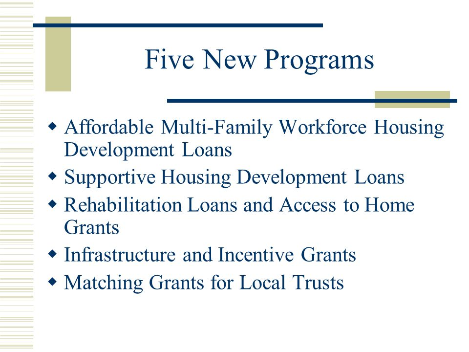 Five New Programs  Affordable Multi-Family Workforce Housing Development Loans  Supportive Housing Development Loans  Rehabilitation Loans and Access to Home Grants  Infrastructure and Incentive Grants  Matching Grants for Local Trusts