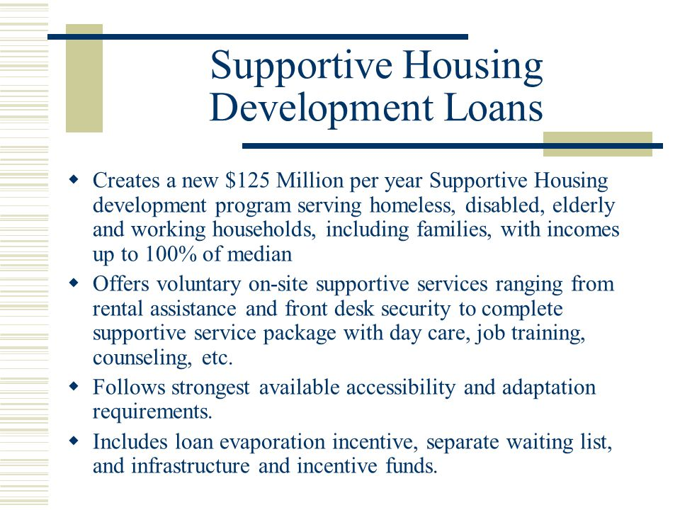 Supportive Housing Development Loans  Creates a new $125 Million per year Supportive Housing development program serving homeless, disabled, elderly and working households, including families, with incomes up to 100% of median  Offers voluntary on-site supportive services ranging from rental assistance and front desk security to complete supportive service package with day care, job training, counseling, etc.