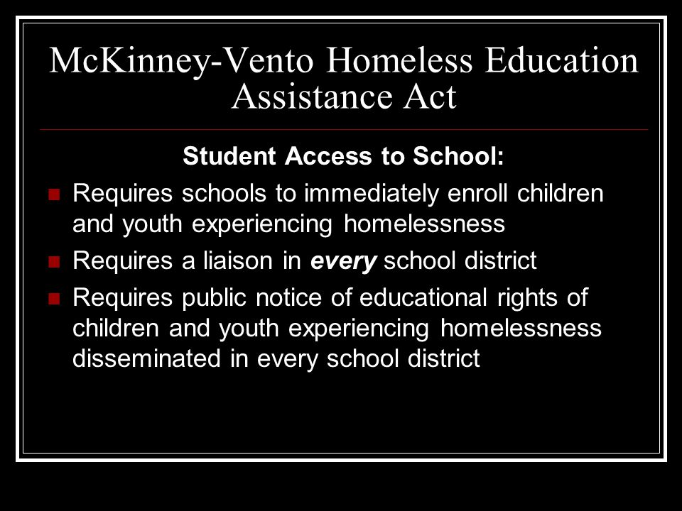 McKinney-Vento Homeless Education Assistance Act Student Access to School: Requires schools to immediately enroll children and youth experiencing home