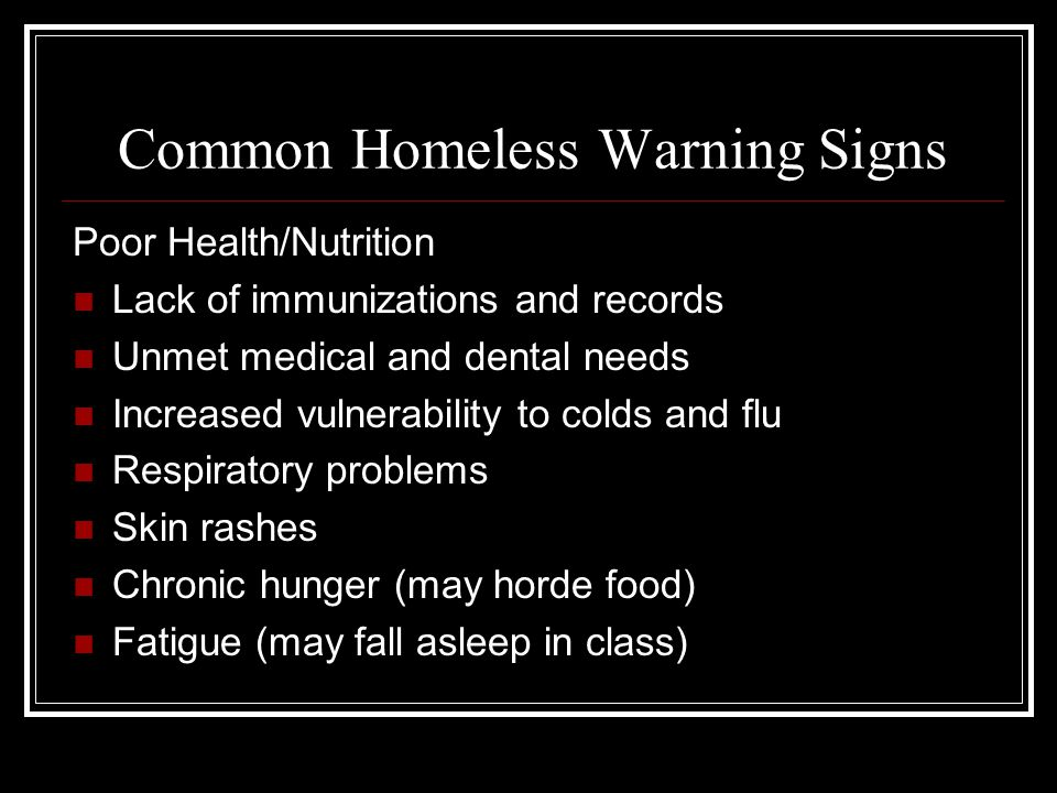Common Homeless Warning Signs Poor Health/Nutrition Lack of immunizations and records Unmet medical and dental needs Increased vulnerability to colds