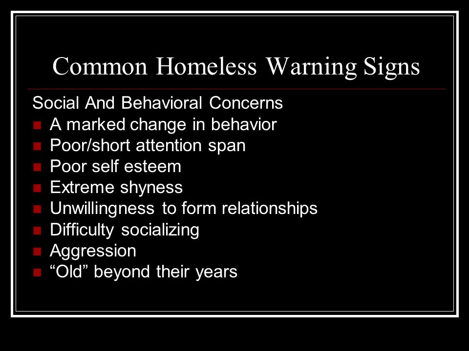 Common Homeless Warning Signs Social And Behavioral Concerns A marked change in behavior Poor/short attention span Poor self esteem Extreme shyness Unwillingness to form relationships Difficulty socializing Aggression Old beyond their years