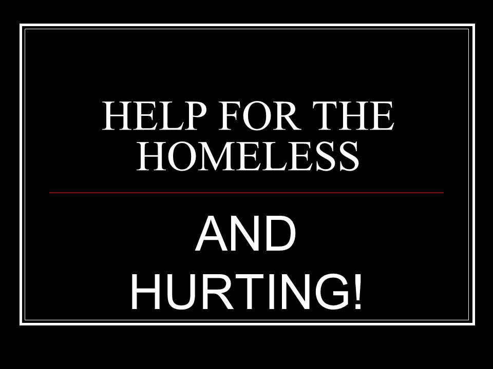 HELP FOR THE HOMELESS AND HURTING!