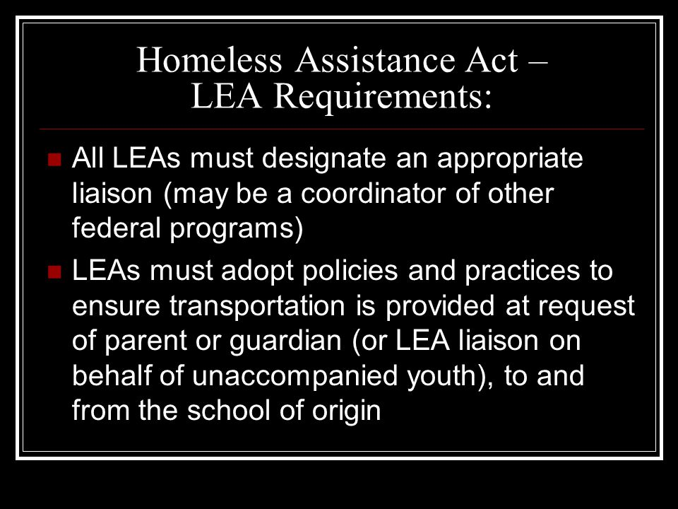 Homeless Assistance Act – LEA Requirements: All LEAs must designate an appropriate liaison (may be a coordinator of other federal programs) LEAs must adopt policies and practices to ensure transportation is provided at request of parent or guardian (or LEA liaison on behalf of unaccompanied youth), to and from the school of origin
