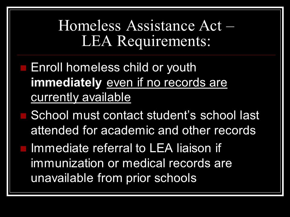 Homeless Assistance Act – LEA Requirements: Enroll homeless child or youth immediately even if no records are currently available School must contact