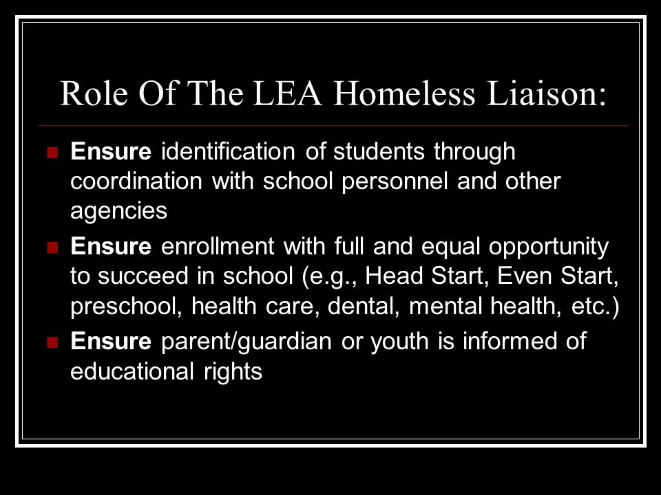 Role Of The LEA Homeless Liaison: Ensure identification of students through coordination with school personnel and other agencies Ensure enrollment with full and equal opportunity to succeed in school (e.g., Head Start, Even Start, preschool, health care, dental, mental health, etc.) Ensure parent/guardian or youth is informed of educational rights