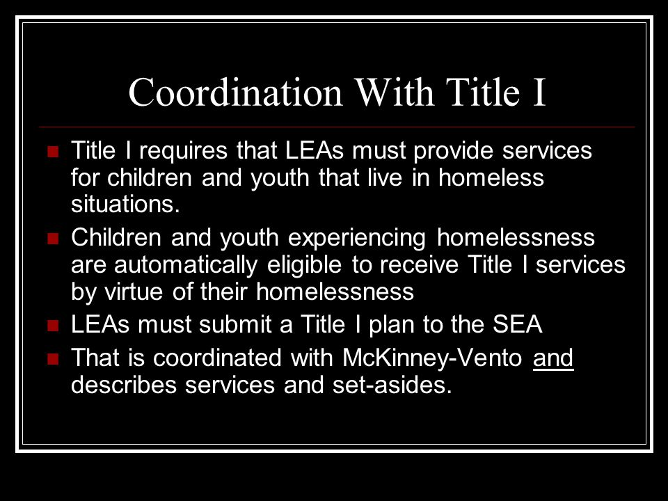 Coordination With Title I Title I requires that LEAs must provide services for children and youth that live in homeless situations.