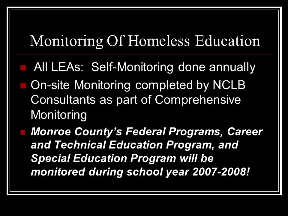 Monitoring Of Homeless Education All LEAs: Self-Monitoring done annually On-site Monitoring completed by NCLB Consultants as part of Comprehensive Monitoring Monroe County's Federal Programs, Career and Technical Education Program, and Special Education Program will be monitored during school year 2007-2008!