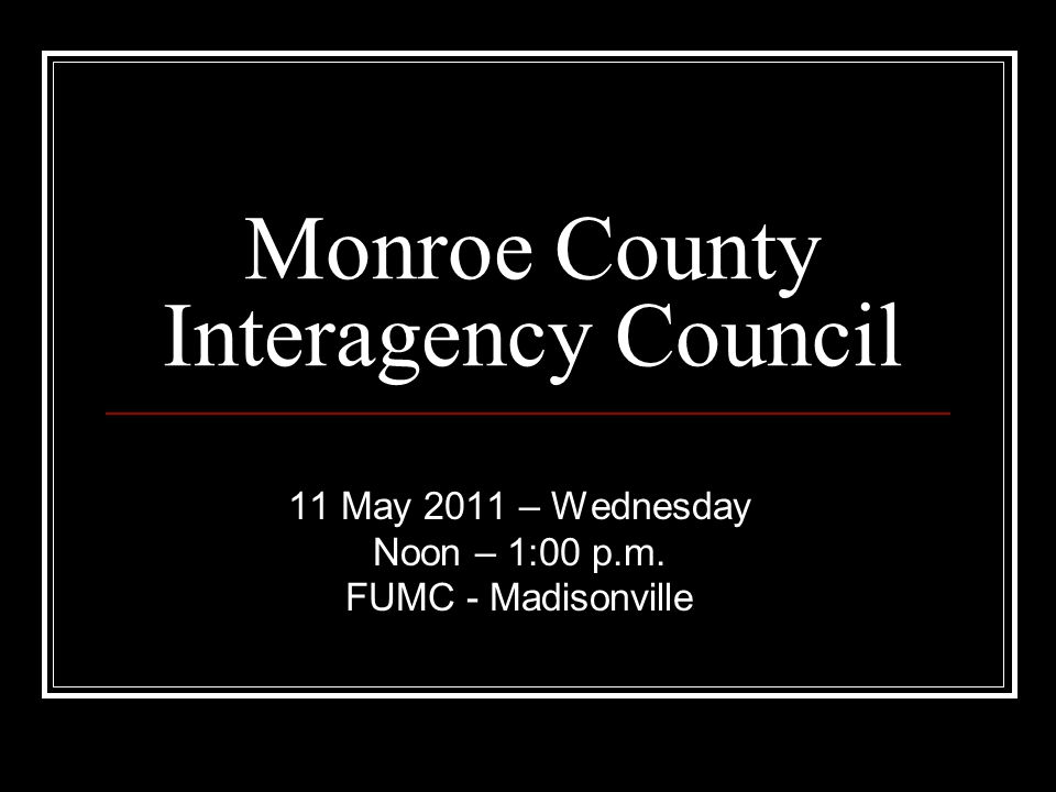Monroe County Interagency Council 11 May 2011 – Wednesday Noon – 1:00 p.m. FUMC - Madisonville