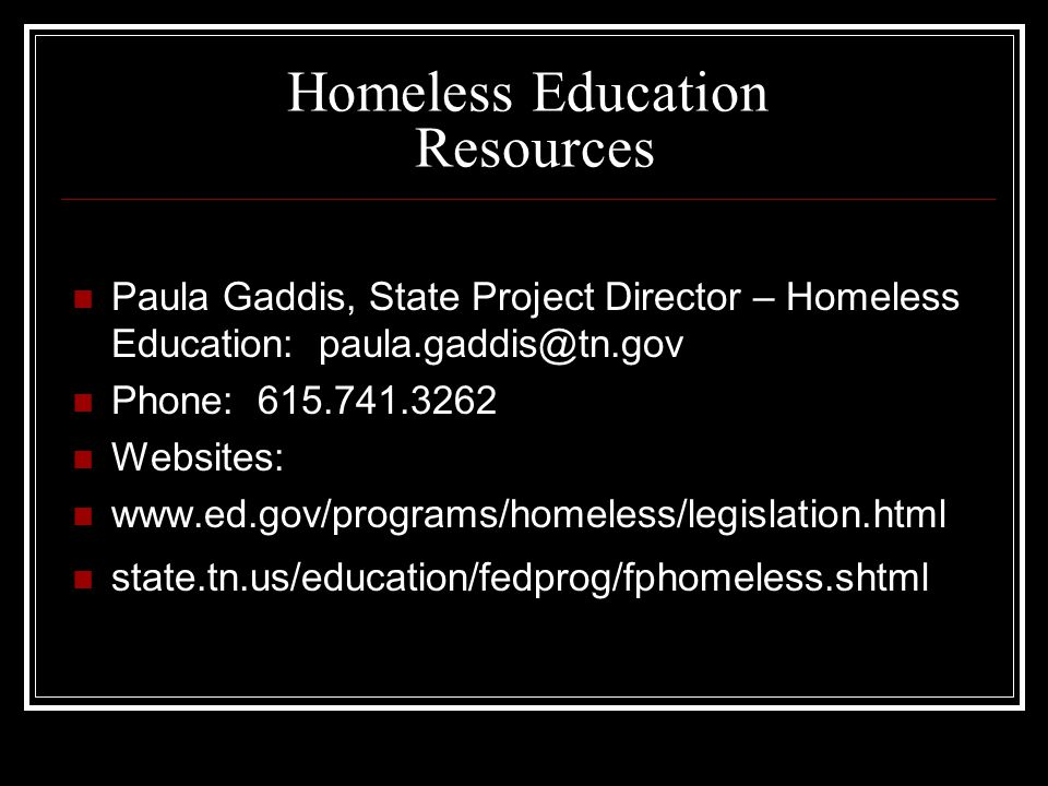 Homeless Education Resources Paula Gaddis, State Project Director – Homeless Education: paula.gaddis@tn.gov Phone: 615.741.3262 Websites: www.ed.gov/programs/homeless/legislation.html state.tn.us/education/fedprog/fphomeless.shtml