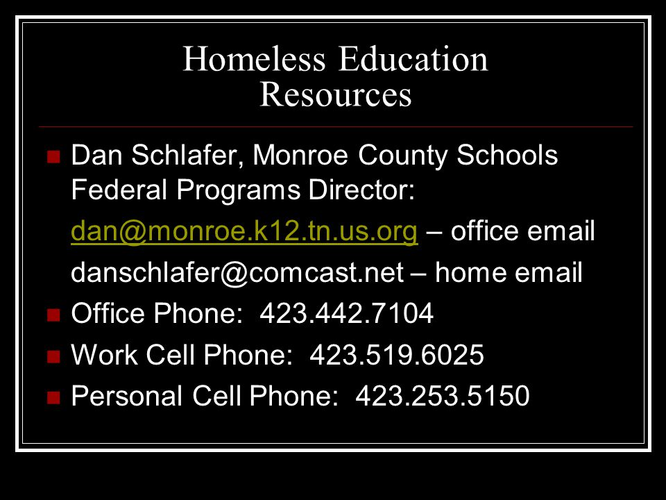 Homeless Education Resources Dan Schlafer, Monroe County Schools Federal Programs Director: dan@monroe.k12.tn.us.orgdan@monroe.k12.tn.us.org – office email danschlafer@comcast.net – home email Office Phone: 423.442.7104 Work Cell Phone: 423.519.6025 Personal Cell Phone: 423.253.5150