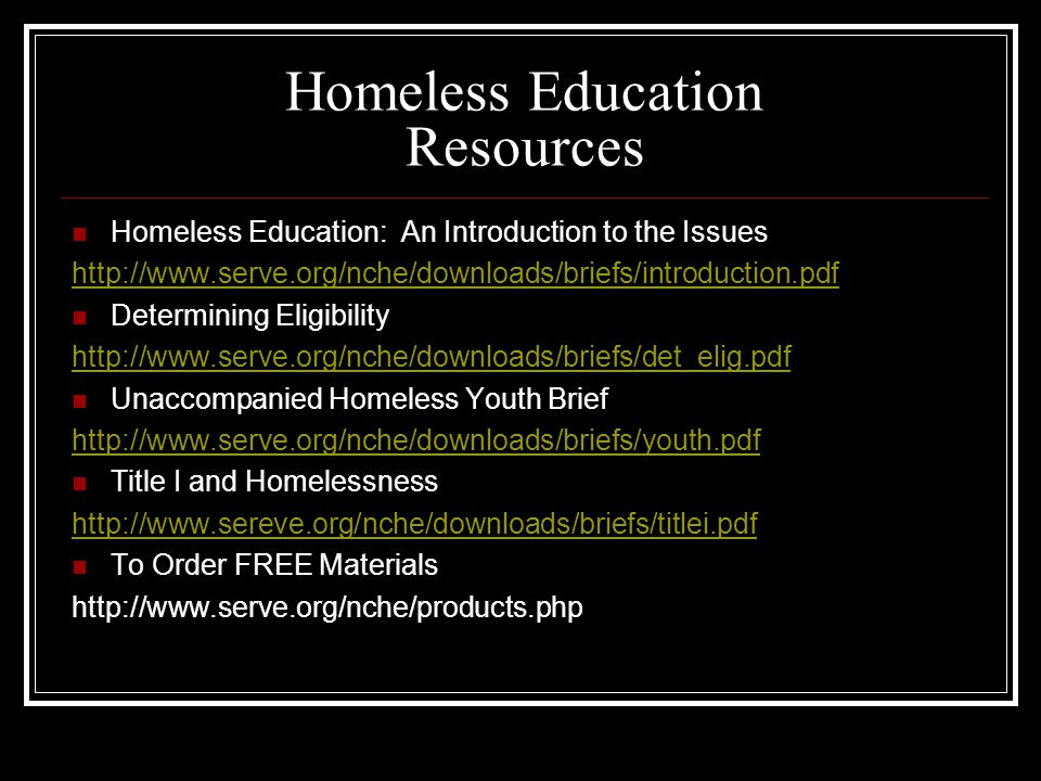Homeless Education Resources Homeless Education: An Introduction to the Issues http://www.serve.org/nche/downloads/briefs/introduction.pdf Determining Eligibility http://www.serve.org/nche/downloads/briefs/det_elig.pdf Unaccompanied Homeless Youth Brief http://www.serve.org/nche/downloads/briefs/youth.pdf Title I and Homelessness http://www.sereve.org/nche/downloads/briefs/titlei.pdf To Order FREE Materials http://www.serve.org/nche/products.php