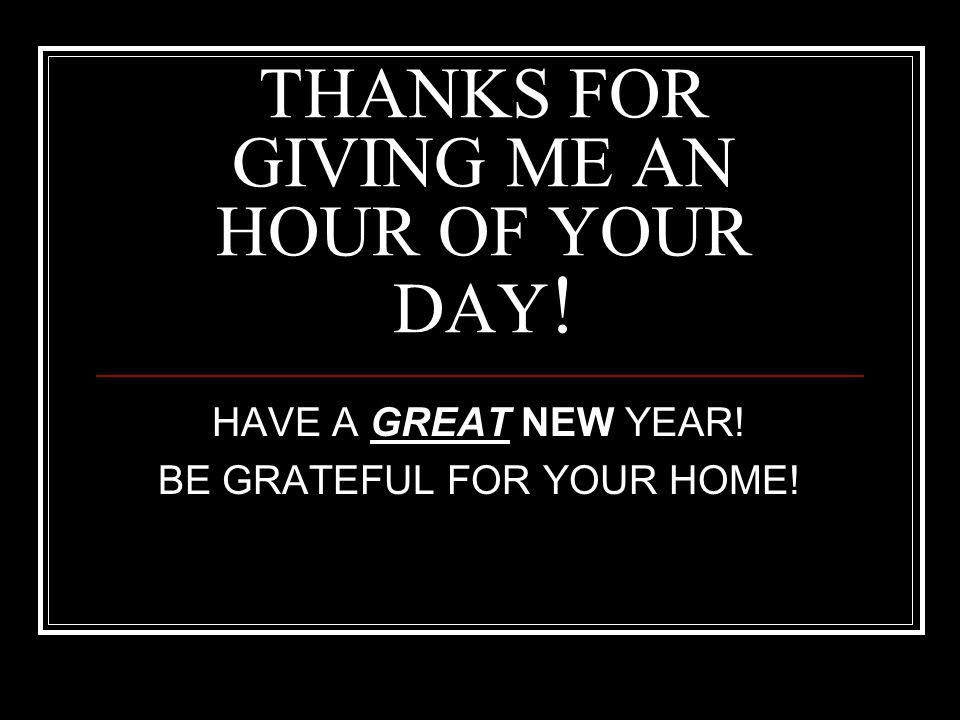 THANKS FOR GIVING ME AN HOUR OF YOUR DAY ! HAVE A GREAT NEW YEAR! BE GRATEFUL FOR YOUR HOME!