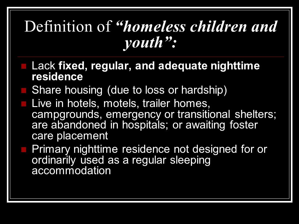 Definition of homeless children and youth : Lack fixed, regular, and adequate nighttime residence Share housing (due to loss or hardship) Live in hotels, motels, trailer homes, campgrounds, emergency or transitional shelters; are abandoned in hospitals; or awaiting foster care placement Primary nighttime residence not designed for or ordinarily used as a regular sleeping accommodation