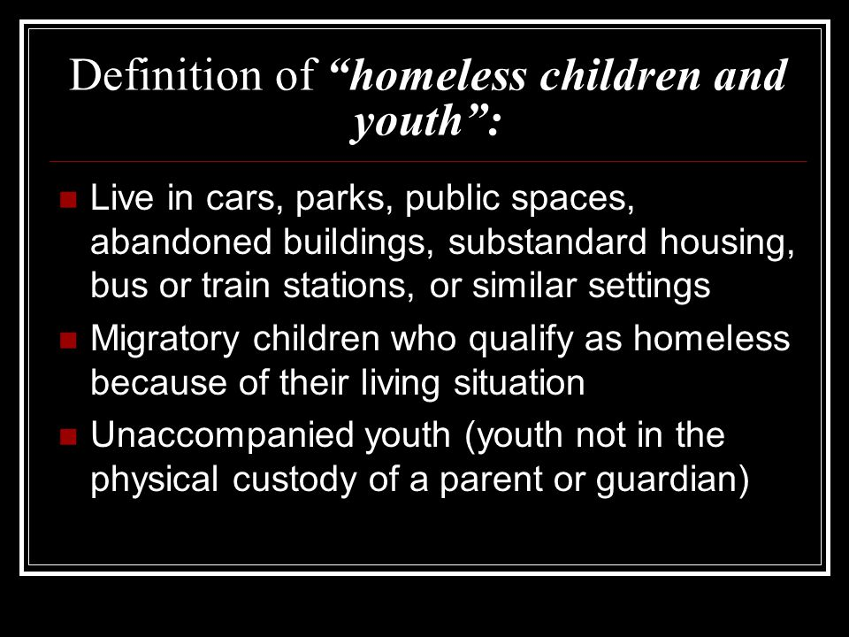 Definition of homeless children and youth : Live in cars, parks, public spaces, abandoned buildings, substandard housing, bus or train stations, or similar settings Migratory children who qualify as homeless because of their living situation Unaccompanied youth (youth not in the physical custody of a parent or guardian)