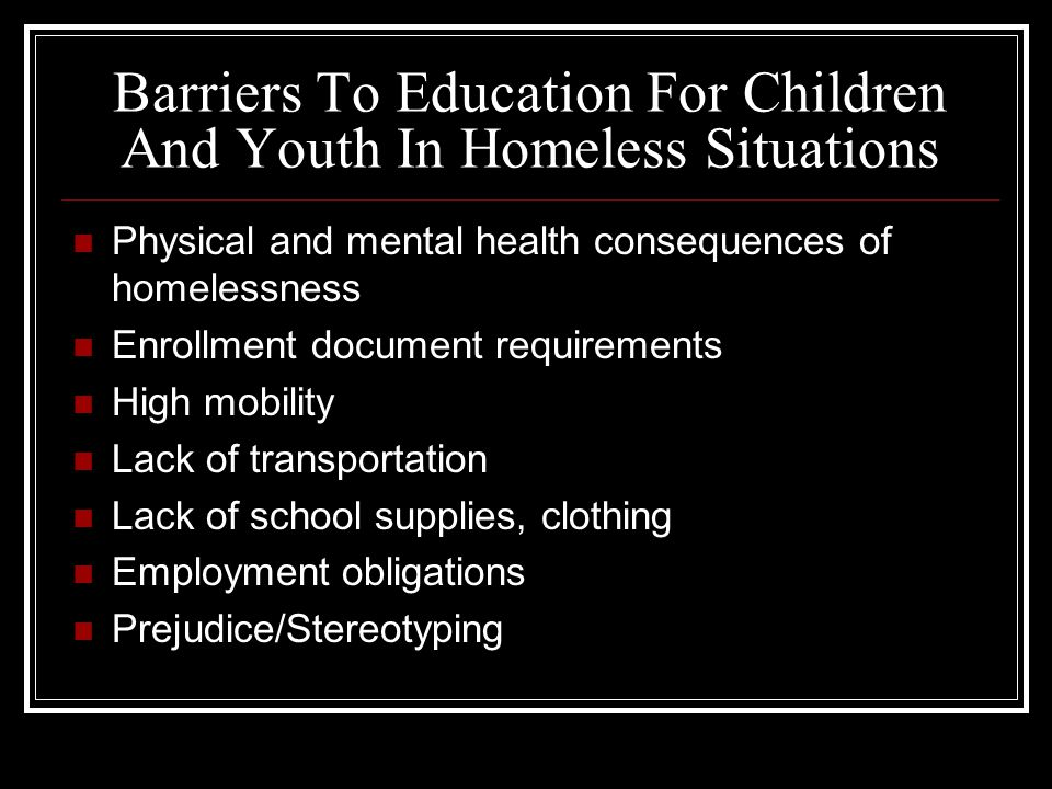 Barriers To Education For Children And Youth In Homeless Situations Physical and mental health consequences of homelessness Enrollment document requirements High mobility Lack of transportation Lack of school supplies, clothing Employment obligations Prejudice/Stereotyping