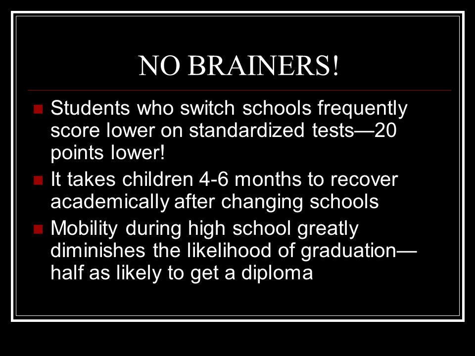 NO BRAINERS! Students who switch schools frequently score lower on standardized tests—20 points lower! It takes children 4-6 months to recover academi