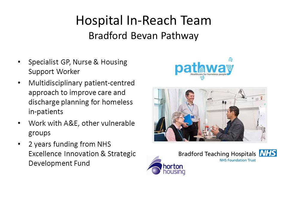 Hospital In-Reach Team Bradford Bevan Pathway Specialist GP, Nurse & Housing Support Worker Multidisciplinary patient-centred approach to improve care and discharge planning for homeless in-patients Work with A&E, other vulnerable groups 2 years funding from NHS Excellence Innovation & Strategic Development Fund